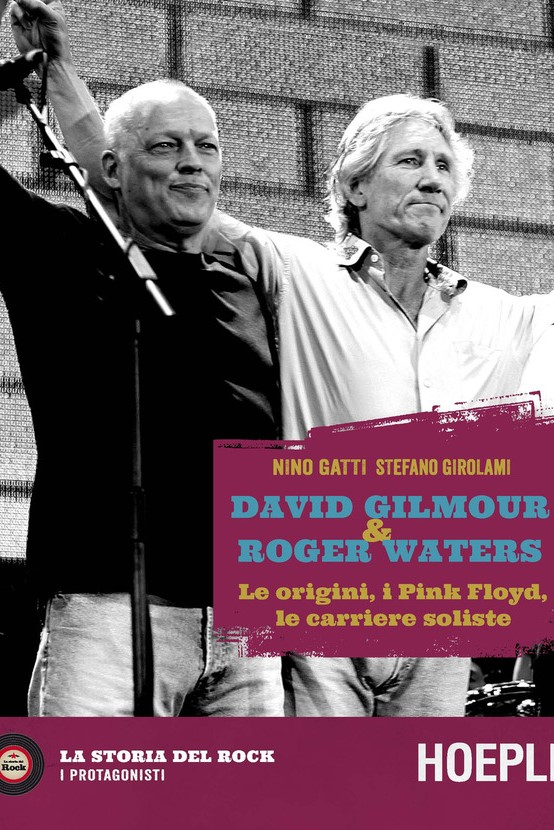 David Gilmour & Roger Waters. Le origini, i Pink Floyd, le carriere soliste - N.GATTI, S.GIROLAMI